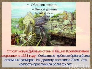 Строят новые дубовые стены и башни Кремля взамен сгоревших в 1331 году. Отёсанны