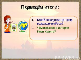 Подведём итоги: Какой город стал центром возрождения Руси?Чем известен в истории