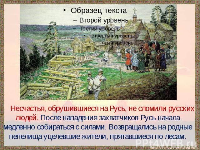 Несчастья, обрушившиеся на Русь, не сломили русских людей. После нападения захватчиков Русь начала медленно собираться с силами. Возвращались на родные пепелища уцелевшие жители, прятавшиеся по лесам.