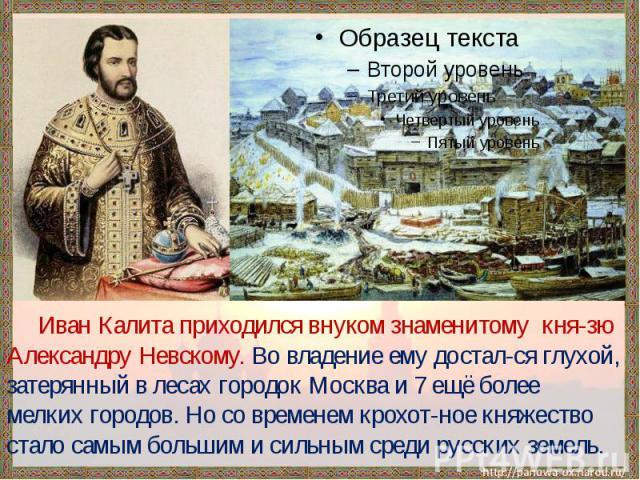 Иван Калита приходился внуком знаменитому кня-зю Александру Невскому. Во владение ему достал-ся глухой, затерянный в лесах городок Москва и 7 ещё более мелких городов. Но со временем крохот-ное княжество стало самым большим и сильным среди русских земель.