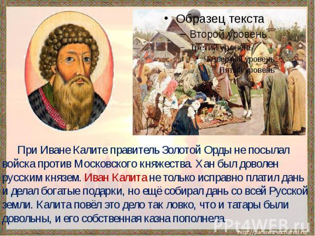 При Иване Калите правитель Золотой Орды не посылал войска против Московского княжества. Хан был доволен русским князем. Иван Калита не только исправно платил дань и делал богатые подарки, но ещё собирал дань со всей Русской земли. Калита повёл это д…