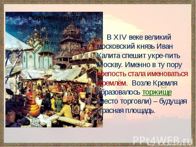 В XIV веке великий московский князь Иван Калита спешит укре-пить Москву. Именно в ту пору крепость стала именоваться Кремлём. Возле Кремля образовалось торжище (место торговли) – будущая Красная площадь.