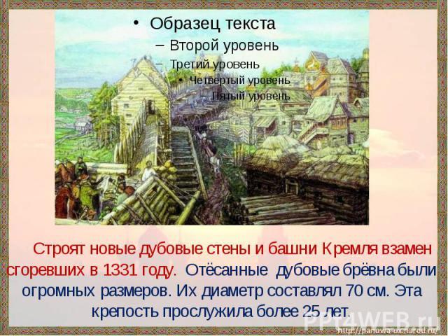 Строят новые дубовые стены и башни Кремля взамен сгоревших в 1331 году. Отёсанные дубовые брёвна были огромных размеров. Их диаметр составлял 70 см. Эта крепость прослужила более 25 лет.
