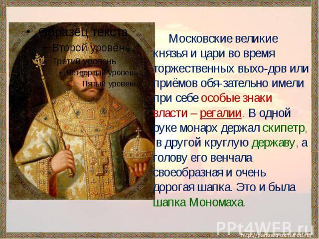 Московские великие князья и цари во время торжественных выхо-дов или приёмов обя-зательно имели при себе особые знаки власти – регалии. В одной руке монарх держал скипетр, в другой круглую державу, а голову его венчала своеобразная и очень дорогая ш…