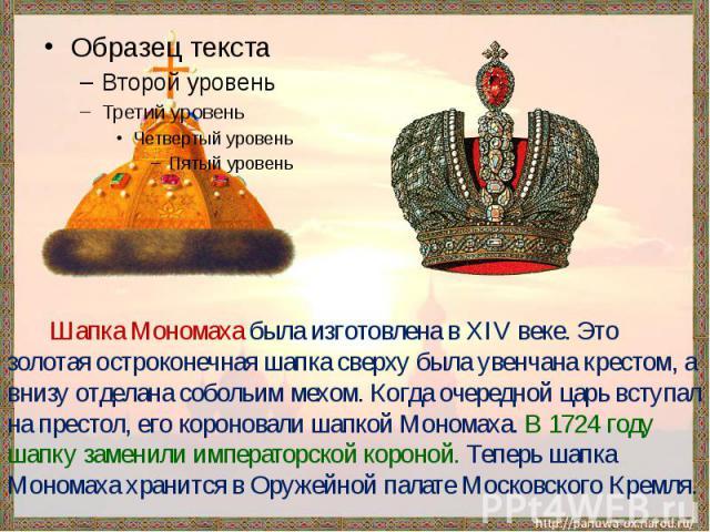 Шапка Мономаха была изготовлена в XIV веке. Это золотая остроконечная шапка сверху была увенчана крестом, а внизу отделана собольим мехом. Когда очередной царь вступал на престол, его короновали шапкой Мономаха. В 1724 году шапку заменили императорс…