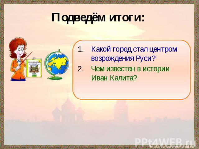 Подведём итоги: Какой город стал центром возрождения Руси?Чем известен в истории Иван Калита?