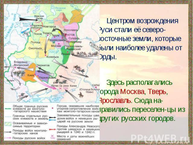 Центром возрождения Руси стали её северо-восточные земли, которые были наиболее удалены от Орды. Здесь располагались города Москва, Тверь, Ярославль. Сюда на-правились переселен-цы из других русских городов.