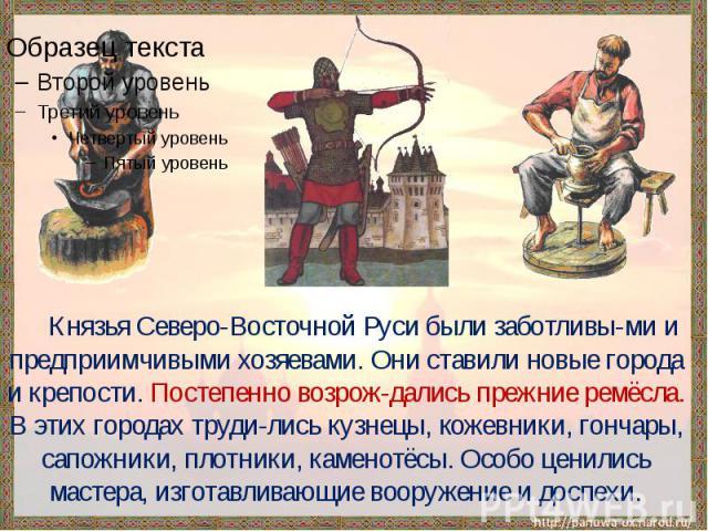 Князья Северо-Восточной Руси были заботливы-ми и предприимчивыми хозяевами. Они ставили новые города и крепости. Постепенно возрож-дались прежние ремёсла. В этих городах труди-лись кузнецы, кожевники, гончары, сапожники, плотники, каменотёсы. Особо …