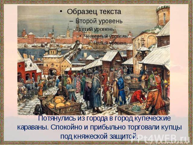 Потянулись из города в город купеческие караваны. Спокойно и прибыльно торговали купцы под княжеской защитой.