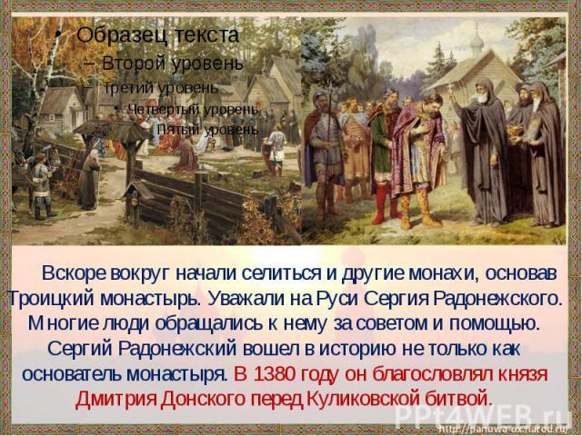 Вскоре вокруг начали селиться и другие монахи, основав Троицкий монастырь. Уважали на Руси Сергия Радонежского. Многие люди обращались к нему за советом и помощью. Сергий Радонежский вошел в историю не только как основатель монастыря. В 1380 году он…