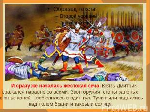 И сразу же началась жестокая сеча. Князь Дмитрий сражался наравне со всеми. Звон