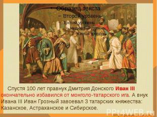 Спустя 100 лет правнук Дмитрия Донского Иван III окончательно избавился от монго