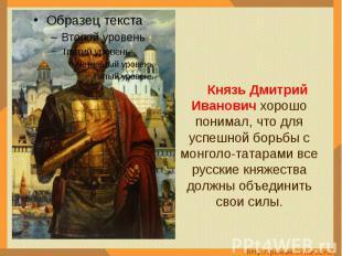 Князь Дмитрий Иванович хорошо понимал, что для успешной борьбы с монголо-татарам