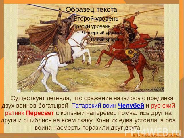 Существует легенда, что сражение началось с поединка двух воинов-богатырей. Татарский воин Челубей и рус-ский ратник Пересвет с копьями наперевес помчались друг на друга и сшиблись на всём скаку. Кони их едва устояли, а оба воина насмерть поразили д…