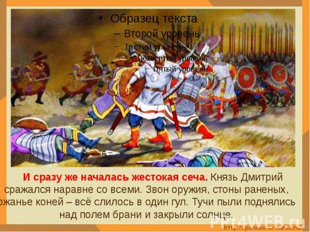 И сразу же началась жестокая сеча. Князь Дмитрий сражался наравне со всеми. Звон оружия, стоны раненых, ржанье коней – всё слилось в один гул. Тучи пыли поднялись над полем брани и закрыли солнце.