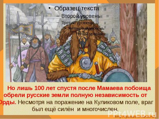 Но лишь 100 лет спустя после Мамаева побоища обрели русские земли полную независимость от Орды. Несмотря на поражение на Куликовом поле, враг был ещё силён и многочислен.