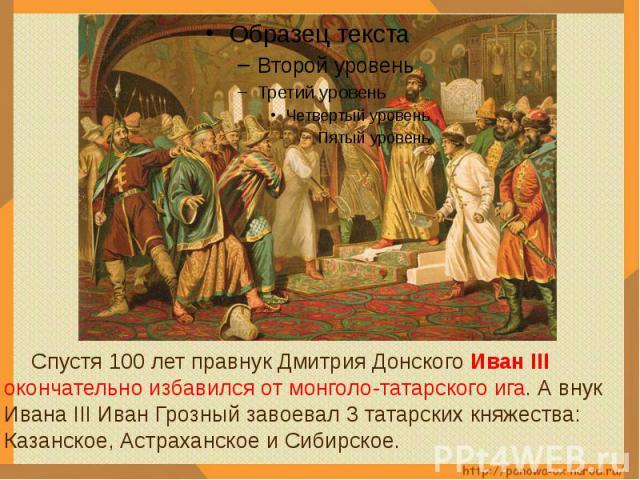 Спустя 100 лет правнук Дмитрия Донского Иван III окончательно избавился от монголо-татарского ига. А внук Ивана III Иван Грозный завоевал 3 татарских княжества: Казанское, Астраханское и Сибирское.