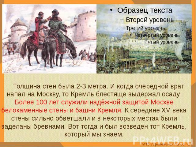 Толщина стен была 2-3 метра. И когда очередной враг напал на Москву, то Кремль блестяще выдержал осаду. Более 100 лет служили надёжной защитой Москве белокаменные стены и башни Кремля. К середине XV века стены сильно обветшали и в некоторых местах б…