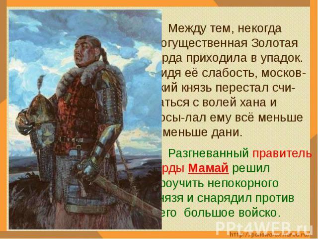 Между тем, некогда могущественная Золотая Орда приходила в упадок. Видя её слабость, москов-ский князь перестал счи-таться с волей хана и посы-лал ему всё меньше и меньше дани. Разгневанный правитель Орды Мамай решил проучить непокорного князя и сна…