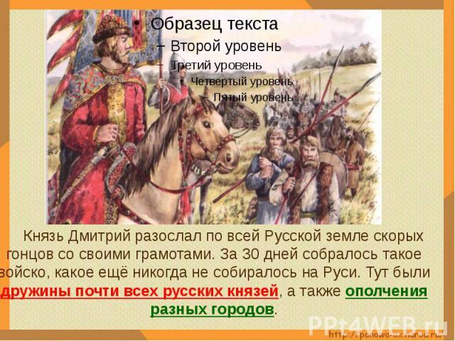 Князь Дмитрий разослал по всей Русской земле скорых гонцов со своими грамотами. За 30 дней собралось такое войско, какое ещё никогда не собиралось на Руси. Тут были дружины почти всех русских князей, а также ополчения разных городов.