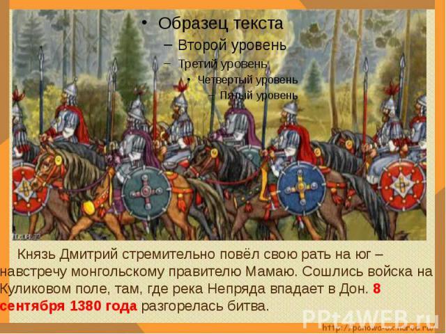 Князь Дмитрий стремительно повёл свою рать на юг – навстречу монгольскому правителю Мамаю. Сошлись войска на Куликовом поле, там, где река Непряда впадает в Дон. 8 сентября 1380 года разгорелась битва.