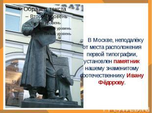 В Москве, неподалёку от места расположения первой типографии, установлен памятни