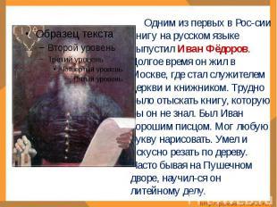 Одним из первых в Рос-сии книгу на русском языке выпустил Иван Фёдоров. Долгое в