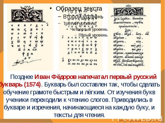Позднее Иван Фёдоров напечатал первый русский букварь (1574). Букварь был составлен так, чтобы сделать обучение грамоте быстрым и лёгким. От изучения букв ученики переходили к чтению слогов. Приводились в букваре и изречения, начинающиеся на каждую …