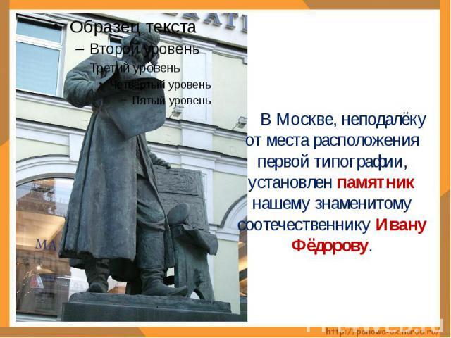 В Москве, неподалёку от места расположения первой типографии, установлен памятник нашему знаменитому соотечественнику Ивану Фёдорову.