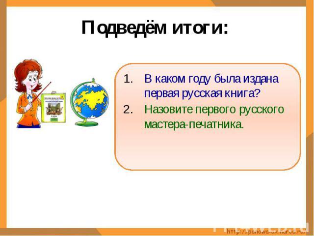 Подведём итоги: В каком году была издана первая русская книга?Назовите первого русского мастера-печатника.
