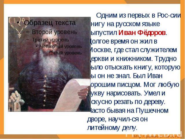 Одним из первых в Рос-сии книгу на русском языке выпустил Иван Фёдоров. Долгое время он жил в Москве, где стал служителем церкви и книжником. Трудно было отыскать книгу, которую бы он не знал. Был Иван хорошим писцом. Мог любую букву нарисовать. Уме…