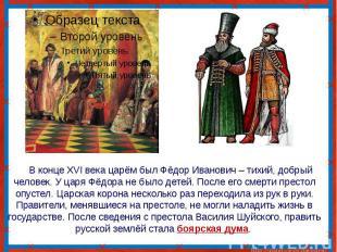 В конце XVI века царём был Фёдор Иванович – тихий, добрый человек. У царя Фёдора