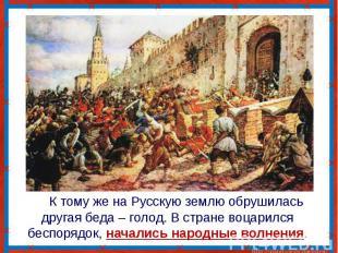 К тому же на Русскую землю обрушилась другая беда – голод. В стране воцарился бе