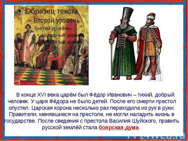 В конце XVI века царём был Фёдор Иванович – тихий, добрый человек. У царя Фёдора не было детей. После его смерти престол опустел. Царская корона несколько раз переходила из рук в руки. Правители, менявшиеся на престоле, не могли наладить жизнь в гос…