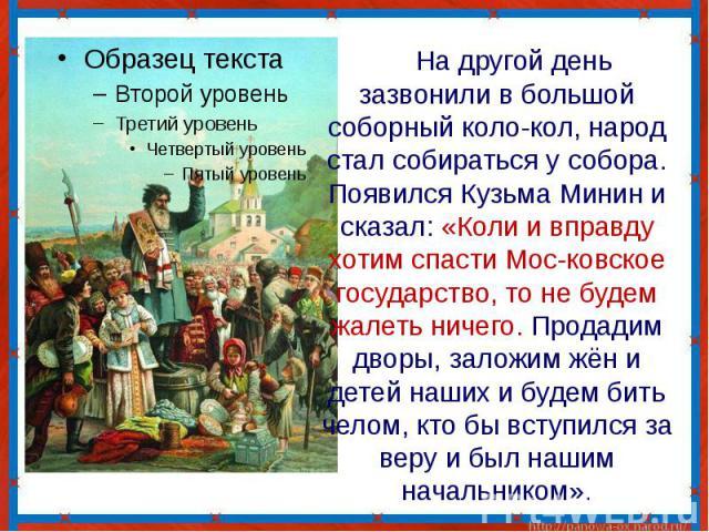 На другой день зазвонили в большой соборный коло-кол, народ стал собираться у собора. Появился Кузьма Минин и сказал: «Коли и вправду хотим спасти Мос-ковское государство, то не будем жалеть ничего. Продадим дворы, заложим жён и детей наших и будем …