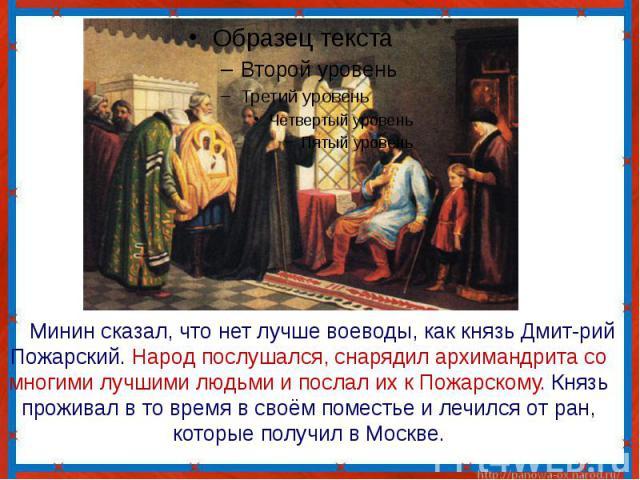 Минин сказал, что нет лучше воеводы, как князь Дмит-рий Пожарский. Народ послушался, снарядил архимандрита со многими лучшими людьми и послал их к Пожарскому. Князь проживал в то время в своём поместье и лечился от ран, которые получил в Москве.
