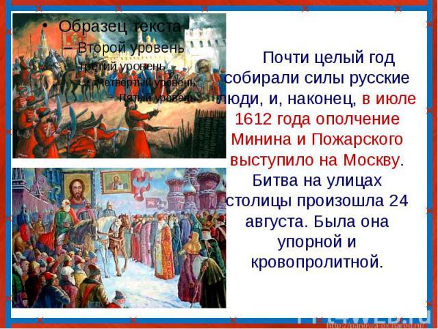 Почти целый год собирали силы русские люди, и, наконец, в июле 1612 года ополчение Минина и Пожарского выступило на Москву. Битва на улицах столицы произошла 24 августа. Была она упорной и кровопролитной.