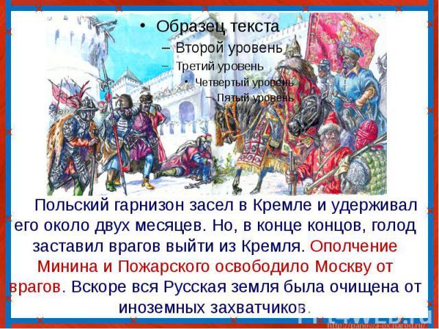 Польский гарнизон засел в Кремле и удерживал его около двух месяцев. Но, в конце концов, голод заставил врагов выйти из Кремля. Ополчение Минина и Пожарского освободило Москву от врагов. Вскоре вся Русская земля была очищена от иноземных захватчиков.