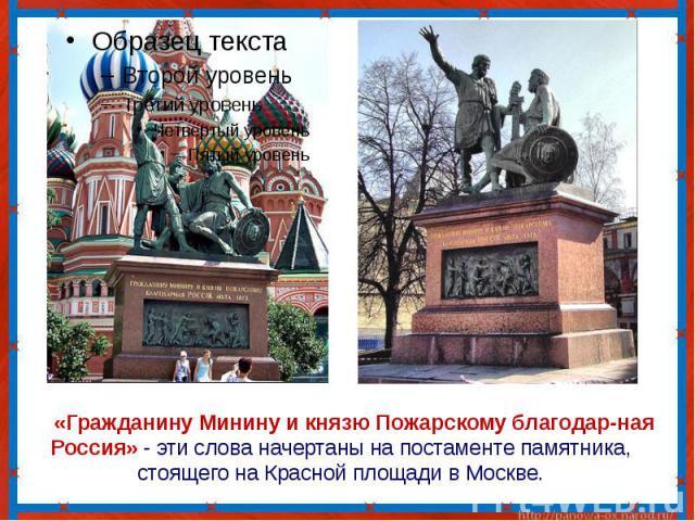 «Гражданину Минину и князю Пожарскому благодар-ная Россия» - эти слова начертаны на постаменте памятника, стоящего на Красной площади в Москве.