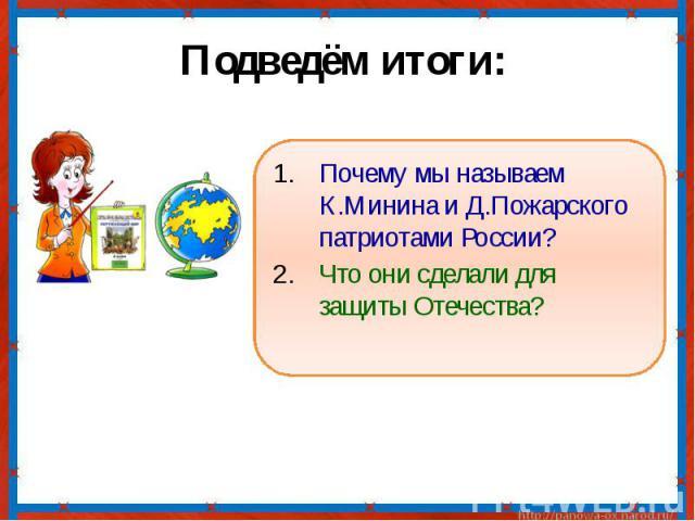 Подведём итоги: Почему мы называем К.Минина и Д.Пожарского патриотами России?Что они сделали для защиты Отечества?