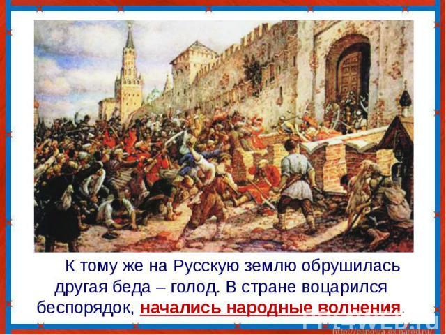 К тому же на Русскую землю обрушилась другая беда – голод. В стране воцарился беспорядок, начались народные волнения.