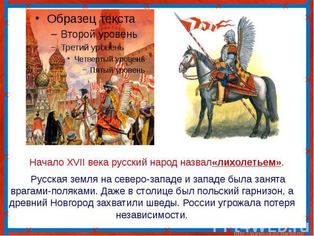 Начало XVII века русский народ назвал«лихолетьем». Русская земля на северо-западе и западе была занята врагами-поляками. Даже в столице был польский гарнизон, а древний Новгород захватили шведы. России угрожала потеря независимости.