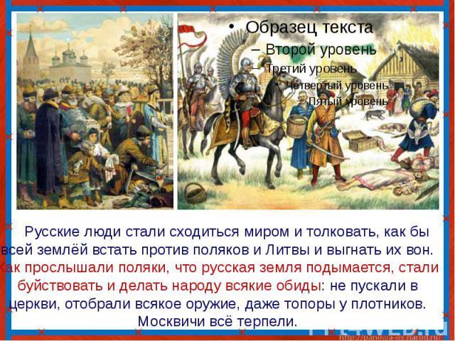 Русские люди стали сходиться миром и толковать, как бы всей землёй встать против поляков и Литвы и выгнать их вон. Как прослышали поляки, что русская земля подымается, стали буйствовать и делать народу всякие обиды: не пускали в церкви, отобрали вся…
