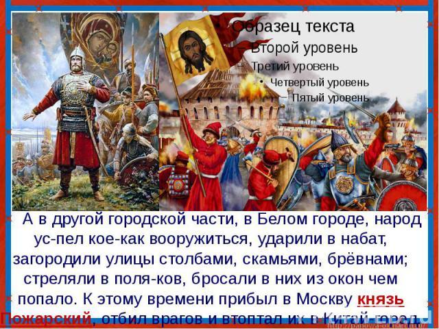 А в другой городской части, в Белом городе, народ ус-пел кое-как вооружиться, ударили в набат, загородили улицы столбами, скамьями, брёвнами; стреляли в поля-ков, бросали в них из окон чем попало. К этому времени прибыл в Москву князь Пожарский, отб…