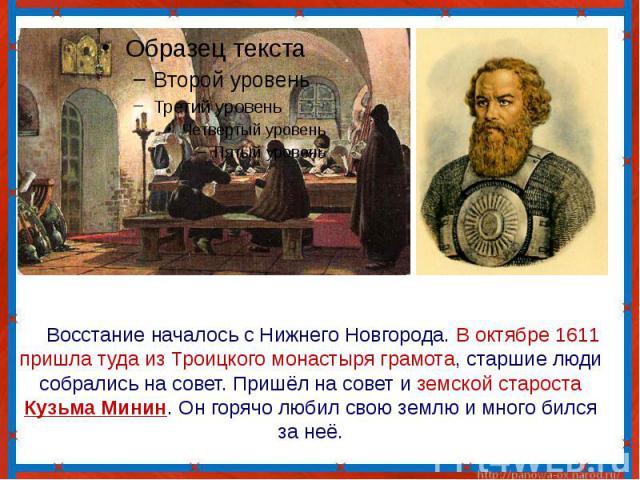 Восстание началось с Нижнего Новгорода. В октябре 1611 пришла туда из Троицкого монастыря грамота, старшие люди собрались на совет. Пришёл на совет и земской староста Кузьма Минин. Он горячо любил свою землю и много бился за неё.