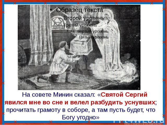 На совете Минин сказал: «Святой Сергий явился мне во сне и велел разбудить уснувших; прочитать грамоту в соборе, а там пусть будет, что Богу угодно»