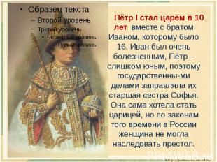 Пётр I стал царём в 10 лет вместе с братом Иваном, которому было 16. Иван был оч