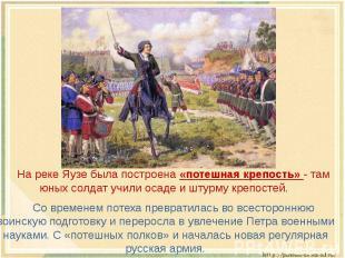 На реке Яузе была построена «потешная крепость» - там юных солдат учили осаде и