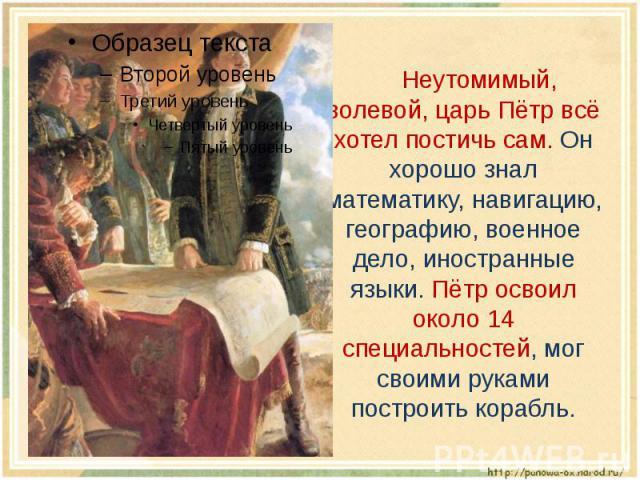 Неутомимый, волевой, царь Пётр всё хотел постичь сам. Он хорошо знал математику, навигацию, географию, военное дело, иностранные языки. Пётр освоил около 14 специальностей, мог своими руками построить корабль.