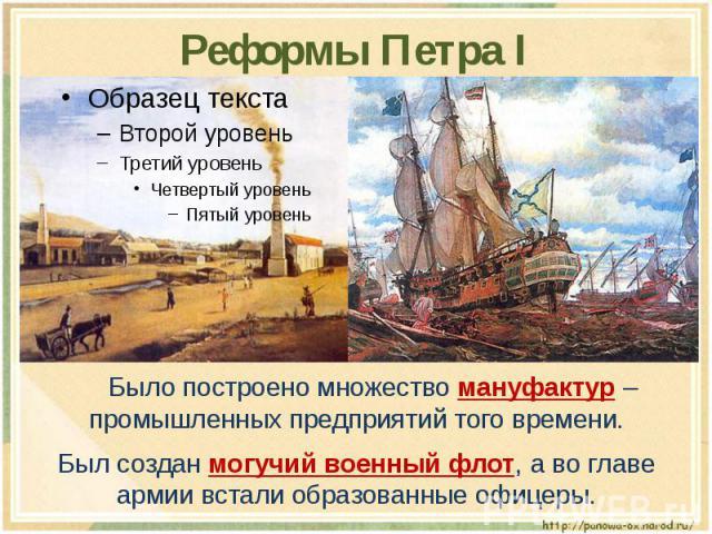 Реформы Петра I Было построено множество мануфактур – промышленных предприятий того времени.Был создан могучий военный флот, а во главе армии встали образованные офицеры.